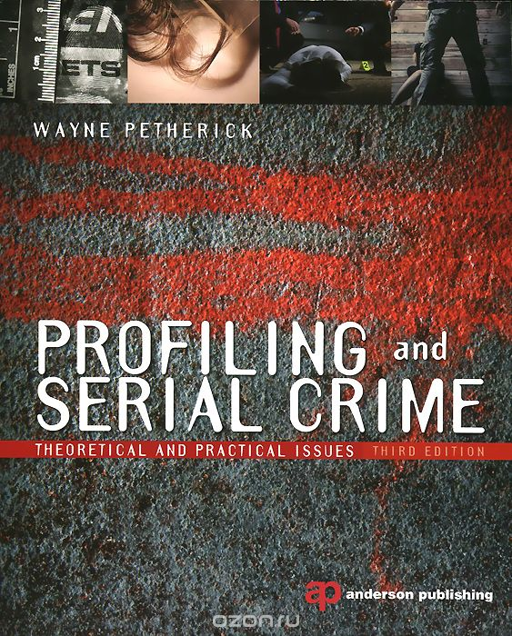 "Скачать книгу ""Profiling and Serial Crime: Theoretical and Practical Issues, Wayne Petherick"""