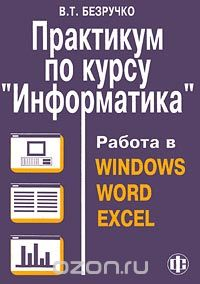 Практикум по курсу `Информатика`. Работа в Windows, Word, Excel, В. Т. Безручко